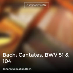 Bach: Cantates, BWV 51 & 104