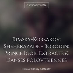 Rimsky-Korsakov: Shéhérazade - Borodin: Prince Igor, Extracts & Danses polovtsiennes