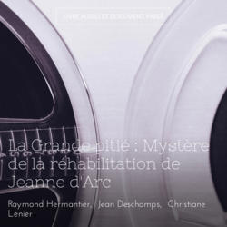 La Grande pitié : Mystère de la réhabilitation de Jeanne d'Arc