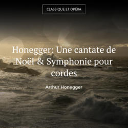 Honegger: Une cantate de Noël & Symphonie pour cordes