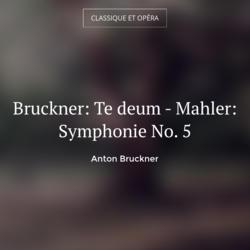 Bruckner: Te deum - Mahler: Symphonie No. 5