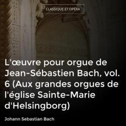 L'œuvre pour orgue de Jean-Sébastien Bach, vol. 6 (Aux grandes orgues de l'église Sainte-Marie d'Helsingborg)