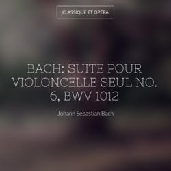 Bach: Suite pour violoncelle seul No. 6, BWV 1012