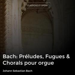 Bach: Préludes, Fugues & Chorals pour orgue