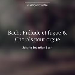 Bach: Prélude et fugue & Chorals pour orgue