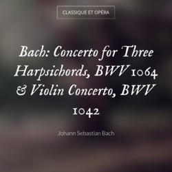 Bach: Concerto for Three Harpsichords, BWV 1064 & Violin Concerto, BWV 1042