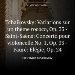 Tchaikovsky: Variations sur un thème rococo, Op. 33 - Saint-Saëns: Concerto pour violoncelle No. 1, Op. 33 - Fauré: Élégie, Op. 24