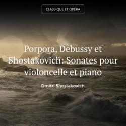 Porpora, Debussy et Shostakovich: Sonates pour violoncelle et piano
