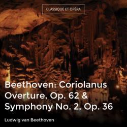 Beethoven: Coriolanus Overture, Op. 62 & Symphony No. 2, Op. 36