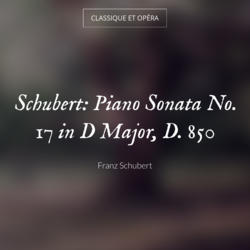 Schubert: Piano Sonata No. 17 in D Major, D. 850