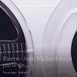 Pierre-Jean Vaillard vous parle de...