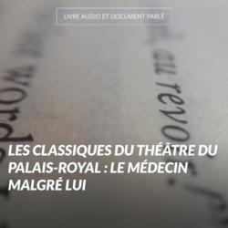 Les classiques du Théâtre du Palais-Royal : Le médecin malgré lui