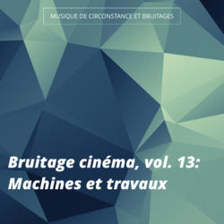 Bruitage cinéma, vol. 13: Machines et travaux