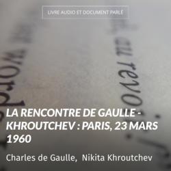 La rencontre De Gaulle - Khroutchev : Paris, 23 mars 1960