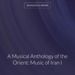 A Musical Anthology of the Orient: Music of Iran I