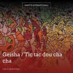 Geisha / Tic tac dou cha cha