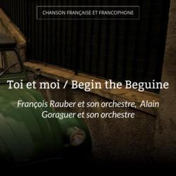 Toi et moi / Begin the Beguine