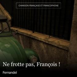 Ne frotte pas, François !