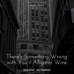 There's Something Wrong with You / Alligator Wine