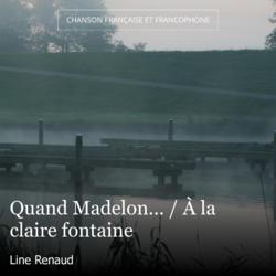 Quand Madelon... / À la claire fontaine