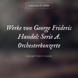 Werke von George Frideric Handel: Serie A. Orchesterkonzerte