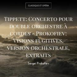 Tippett: Concerto pour double orchestre à cordes - Prokofiev: Visions fugitives, version orchestrale, extraits
