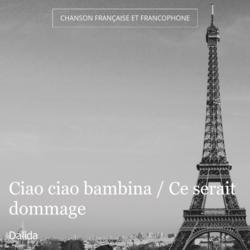 Ciao ciao bambina / Ce serait dommage