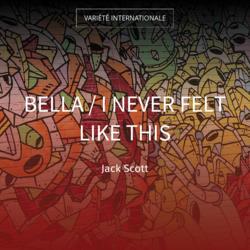 Bella / I Never Felt Like This