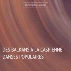 Des Balkans à la Caspienne: Danses populaires