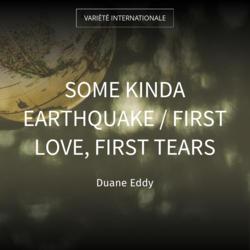 Some Kinda Earthquake / First Love, First Tears