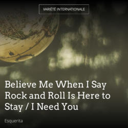 Believe Me When I Say Rock and Roll Is Here to Stay / I Need You