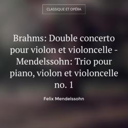 Brahms: Double concerto pour violon et violoncelle - Mendelssohn: Trio pour piano, violon et violoncelle no. 1