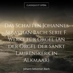 Das Schaffen Johannes Sebastian Bach: Serie F. Werke für Orgel (An der Orgel der Sankt Laurenskerk in Alkmaar)