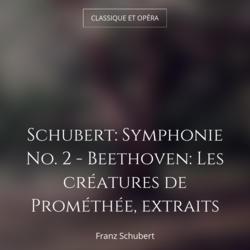 Schubert: Symphonie No. 2 - Beethoven: Les créatures de Prométhée, extraits