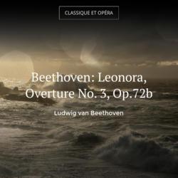 Beethoven: Leonora, Overture No. 3, Op.72b