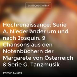 Hochrenaissance: Serie A. Niederländer um und nach Josquin. 9 Chansons aus den Notenbüchern der Margarete von Österreich & Serie G. Tanzmusik