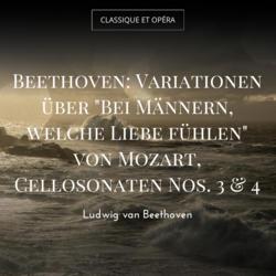 """Beethoven: Variationen über """"Bei Männern, welche Liebe fühlen"""" von Mozart, Cellosonaten Nos. 3 & 4"""