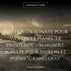 "Beethoven: Sonate pour violon et piano ""Le printemps"" - Schubert: Sonate pour violon et piano ""Grand duo"""