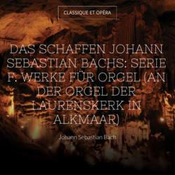 Das Schaffen Johann Sebastian Bachs: Serie F. Werke für Orgel (An der Orgel der Laurenskerk in Alkmaar)