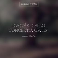 Dvořák: Cello Concerto, Op. 104