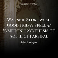 Wagner, Stokowski: Good Friday Spell & Symphonic Synthesis of Act III of Parsifal