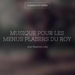 Musique pour les menus plaisirs du Roy