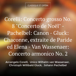 "Corelli: Concerto grosso No. 8 ""Concerto de Noël"" - Pachelbel: Canon - Gluck: Chaconne, extraite de Paride ed Elena - Van Wassenaer: Concerto armonico No. 2"