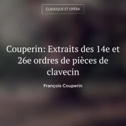 Couperin: Extraits des 14e et 26e ordres de pièces de clavecin