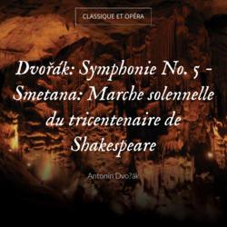 Dvořák: Symphonie No. 5 - Smetana: Marche solennelle du tricentenaire de Shakespeare