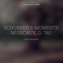 Schubert: 6 Moments musicaux, D. 780