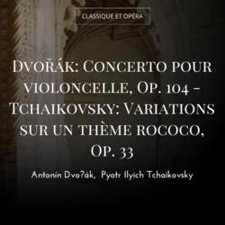 Dvořák: Concerto pour violoncelle, Op. 104 - Tchaikovsky: Variations sur un thème rococo, Op. 33