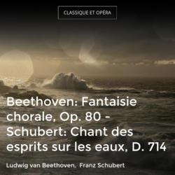 Beethoven: Fantaisie chorale, Op. 80 - Schubert: Chant des esprits sur les eaux, D. 714