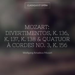 Mozart: Divertimentos, K. 136, K. 137, K. 138 & Quatuor à cordes No. 3, K. 156