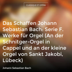 Das Schaffen Johann Sebastian Bach: Serie F. Werke für Orgel (An der Schnitger-Orgel in Cappel und an der kleine Orgel von Sankt Jakobi, Lübeck)